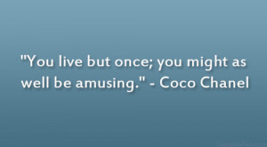 """You live but once; you might as well be amusing."""" – Coco Chanel"""