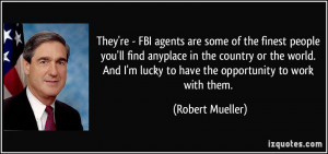 They're - FBI agents are some of the finest people you'll find ...