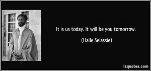 It Is Us Today Will Be You Tomorrow Haile Selassie