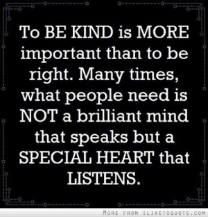 To be kind is more important than to be right. Many times, what people ...