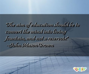 ... the mind into living fountain, and not a reservoir. -John Mason Brown