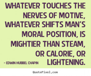 Whatever touches the nerves of motive, whatever shifts man's moral ...