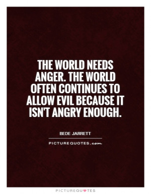 The world needs anger. The world often continues to allow evil because ...