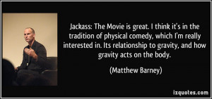 Jackass: The Movie is great. I think it's in the tradition of physical ...