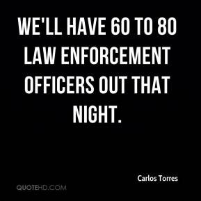 ... Torres - We'll have 60 to 80 law enforcement officers out that night