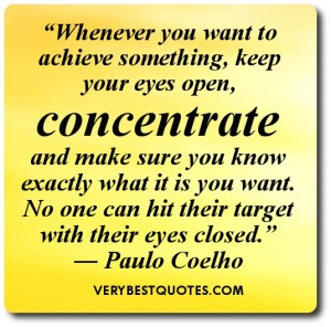want to achieve something, keep your eyes open, concentrate and make ...