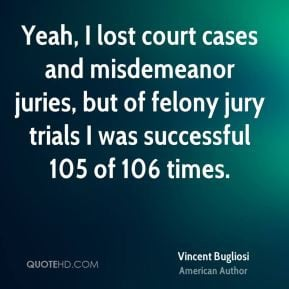 ... juries, but of felony jury trials I was successful 105 of 106 times