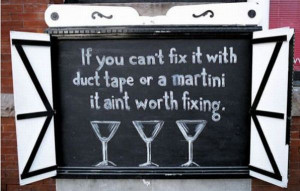 ... With Duct Tape or a martini it aint worth fixing ~ Inspirational Quote