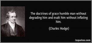 The doctrines of grace humble man without degrading him and exalt him ...