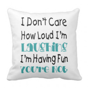 Don't Care How Loud I'm Laughing - Funny Quote Pillow