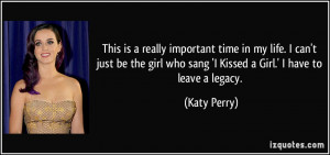 ... who sang 'I Kissed a Girl.' I have to leave a legacy. - Katy Perry