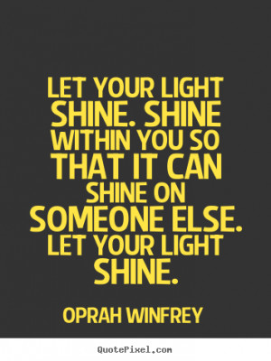 Let your light shine. Shine within you so that it can shine on someone ...