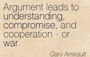 Argument Leads To Understanding, Compromise, And Cooperation - Or War.