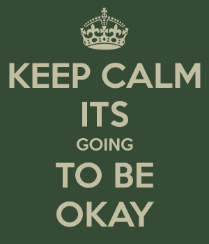 KEEP CALM ITS GOING TO BE OKAY