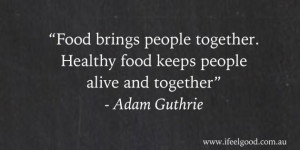 Food brings people together. Healthy food keeps people alive and ...