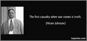 The first casualty when war comes is truth. - Hiram Johnson