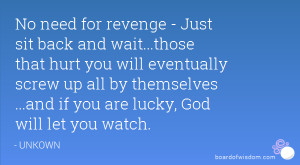 No need for revenge - Just sit back and wait...those that hurt you ...