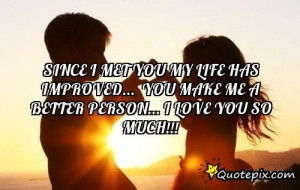 Since I Met You My Life Has Improved... You Make Me A Better Person