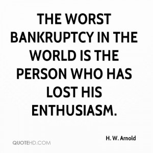 The worst bankruptcy in the world is the person who has lost his ...
