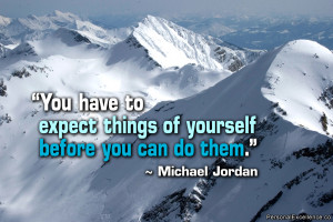 "... expect things of yourself before you can do them."" ~ Michael Jordan"