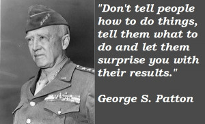 """Don't tell people how to do things…""""-General George S. Patton"""