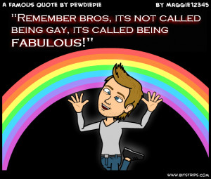 ... being gay its called being fabulous remember bros its not called being