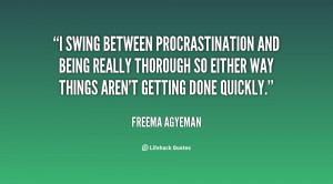 swing between procrastination and being really thorough so either ...