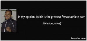 ... my opinion, Jackie is the greatest female athlete ever. - Marion Jones