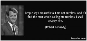 People say I am ruthless. I am not ruthless. And if I find the man who ...