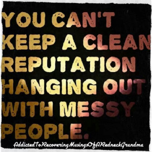You can't keep a clean reputation hanging out with messy people ...