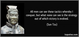 ... can see is the strategy out of which victory is evolved. - Sun Tzu