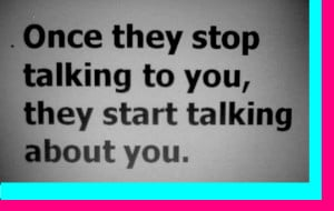 Once they stop talking to you,they will start talking about you.