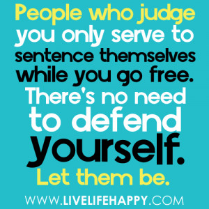 People who judge you only serve to sentence themselves while you go ...