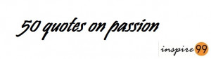 quotes on passion and love, quotes on passion and dedication, quotes ...