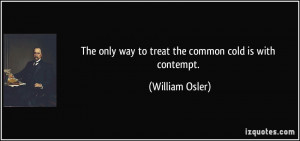 The only way to treat the common cold is with contempt. - William ...