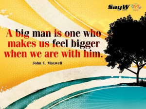 ... one who makes us feel bigger when we are with him. - John C. Maxwell