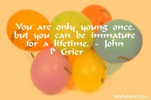 You are only young once, but you can be immature for a lifetime.