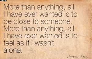 More Than Anything, All I Have Ever Wanted Is To Be Close To Someone ...