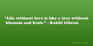 """... love is like a tree without blossom and fruit."""" – Kahlil Gibran"""