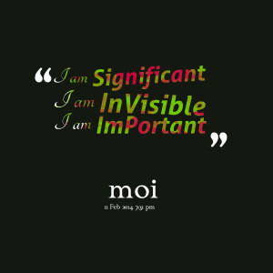 Quotes Picture: i am significant i am invisible i am important