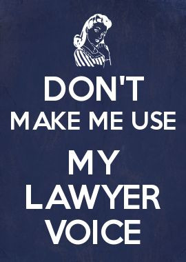 DON\'T MAKE ME USE MY LAWYER VOICE