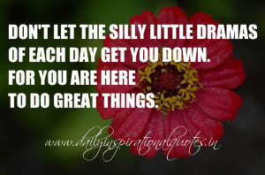 Don't let the silly little dramas of each day get you down. For you ...