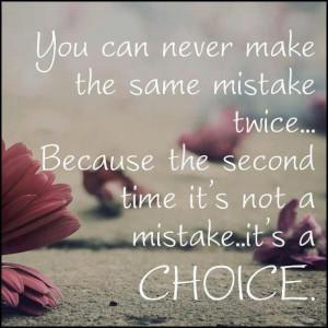 Make ur choice by not repeating the same mistake again.