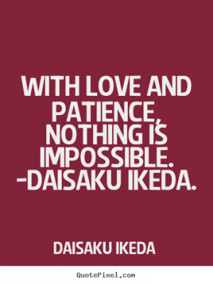 With love and patience, nothing is impossible. -daisaku ikeda. Daisaku ...