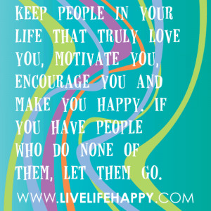 Keep people in your life that truly love you, motivate you, encourage ...