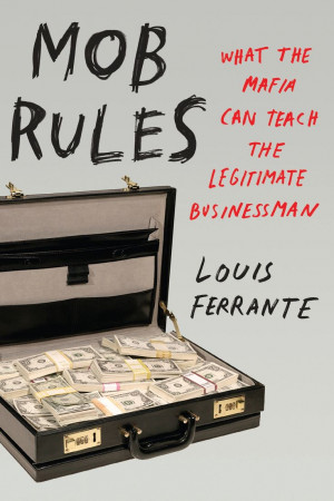 Mob Rules: What the Mafia Can Teach the Legitimate Businessman.