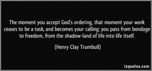 ... from the shadow-land of life into life itself. - Henry Clay Trumbull