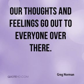 Greg Norman - Our thoughts and feelings go out to everyone over there.