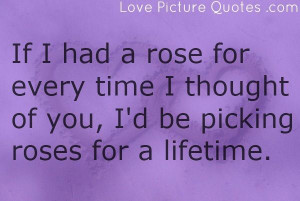 if i had a rose for every time i thought of you i d be picking roses ...