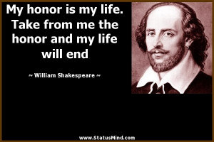 My honor is my life. Take from me the honor and my life will end